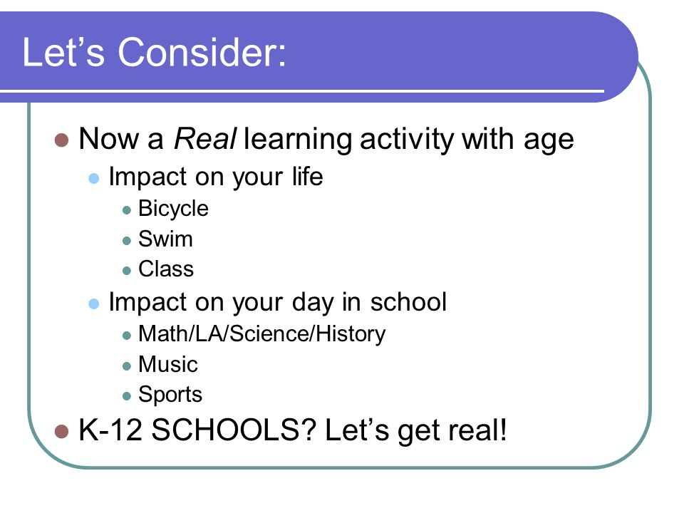 Lets Consider: Now a Real learning activity with age Impact on your life Bicycle Swim Class Impact on your day in school Math/LA/Science/History Music