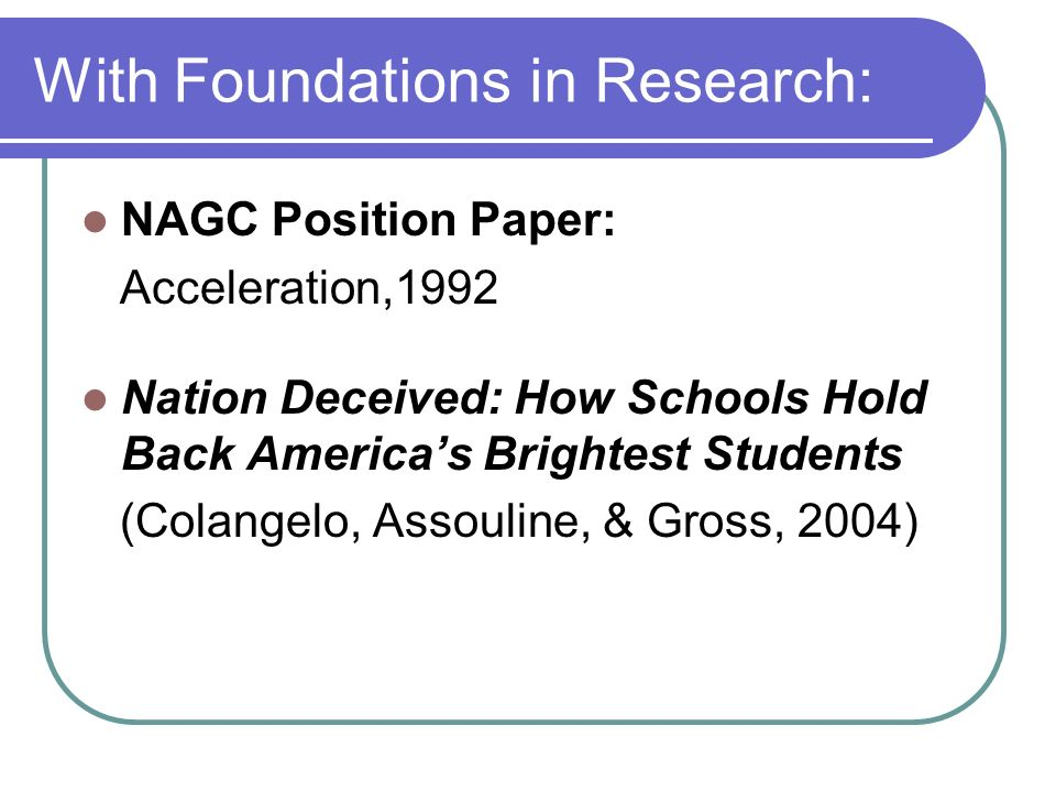 With Foundations in Research: NAGC Position Paper: Acceleration,1992 Nation Deceived: How Schools Hold Back Americas Brightest Students (Colangelo, As