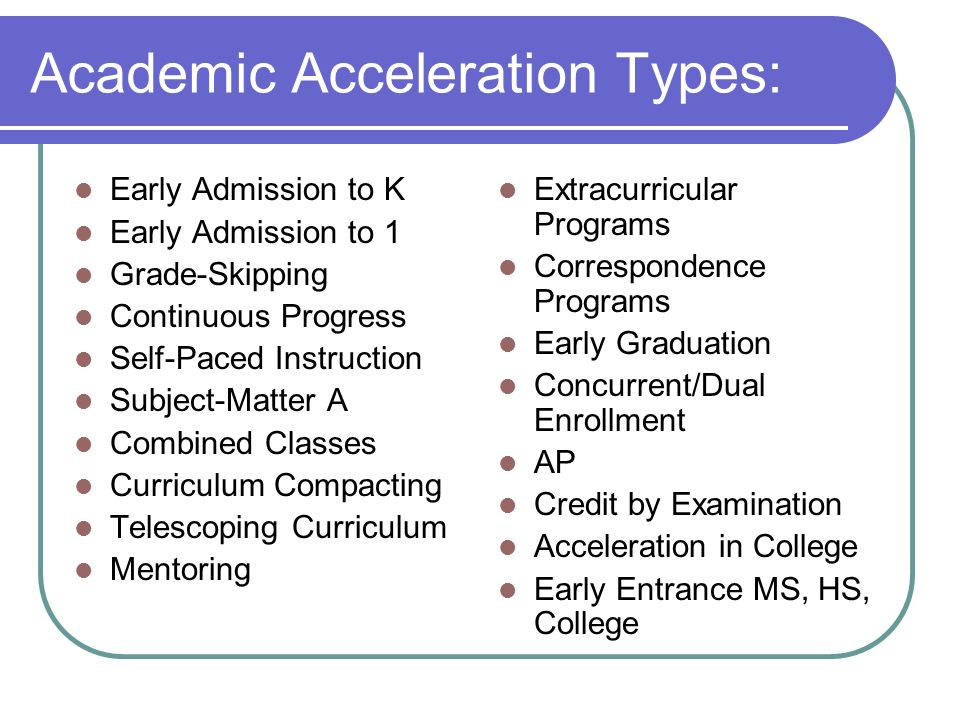 Academic Acceleration Types: Early Admission to K Early Admission to 1 Grade-Skipping Continuous Progress Self-Paced Instruction Subject-Matter A Comb