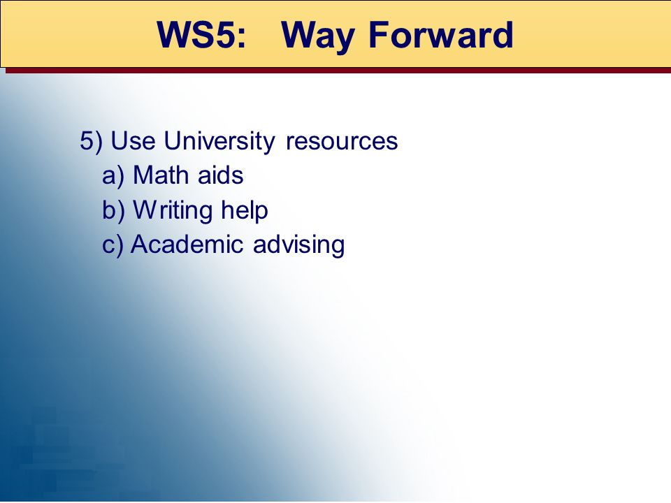 5) Use University resources a) Math aids b) Writing help c) Academic advising WS5: Way Forward