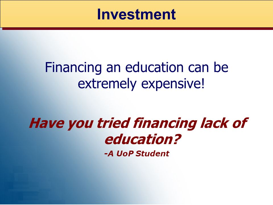 Investment Financing an education can be extremely expensive.