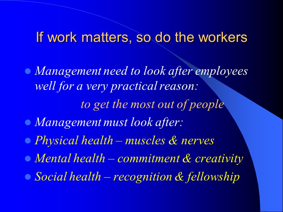 If work matters, so do the workers Management need to look after employees well for a very practical reason: to get the most out of people Management