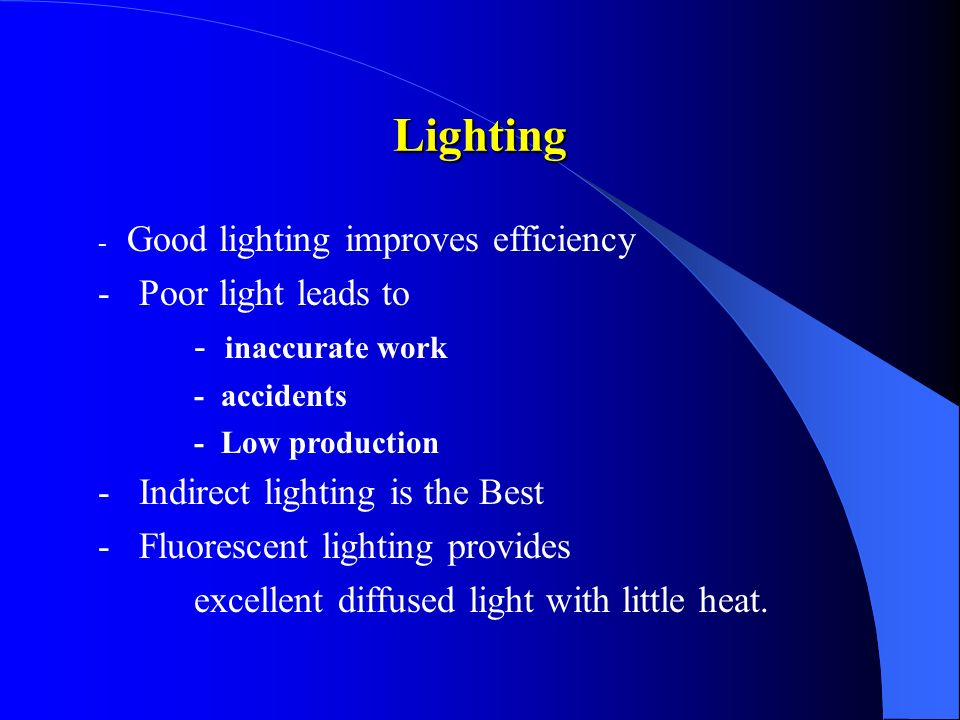 - Good lighting improves efficiency - Poor light leads to - inaccurate work - accidents - Low production - Indirect lighting is the Best - Fluorescent lighting provides excellent diffused light with little heat.