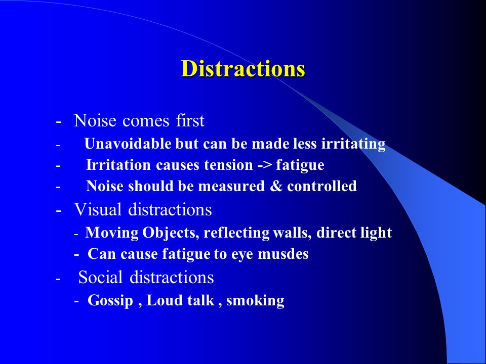Distractions -Noise comes first - Unavoidable but can be made less irritating - Irritation causes tension -> fatigue - Noise should be measured & controlled -Visual distractions - Moving Objects, reflecting walls, direct light - Can cause fatigue to eye musdes - Social distractions - Gossip, Loud talk, smoking