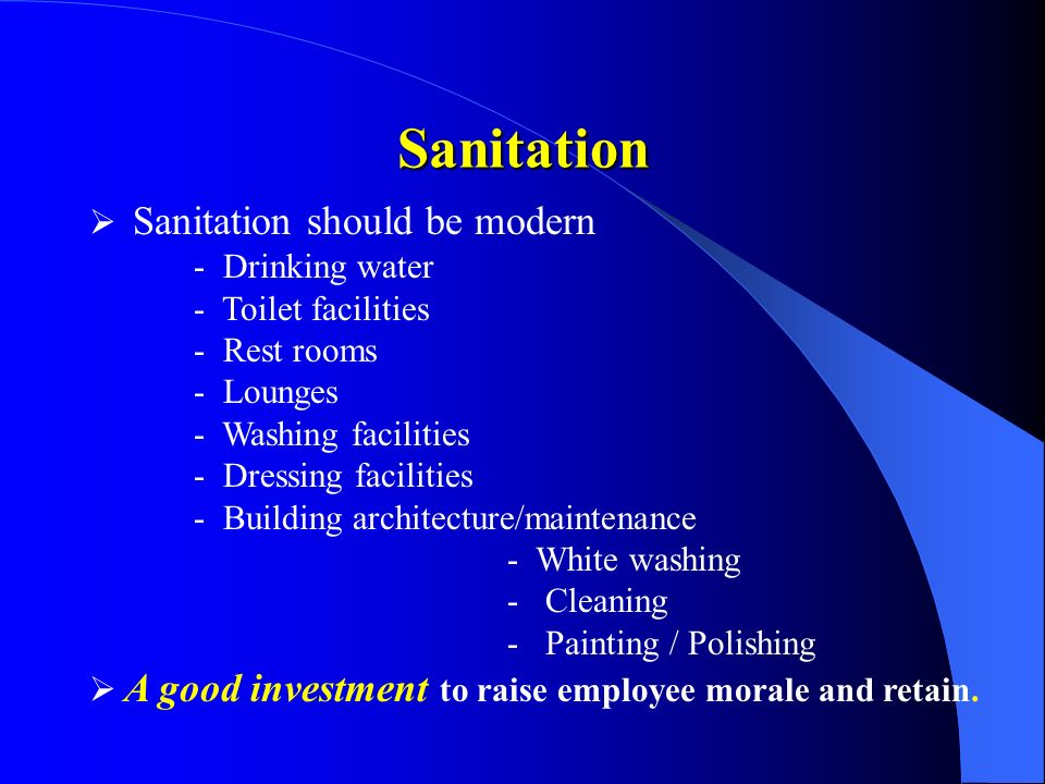Sanitation should be modern - Drinking water - Toilet facilities - Rest rooms - Lounges - Washing facilities - Dressing facilities - Building architecture/maintenance - White washing - Cleaning - Painting / Polishing A good investment to raise employee morale and retain.