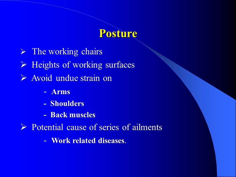 The working chairs Heights of working surfaces Avoid undue strain on - Arms - Shoulders - Back muscles Potential cause of series of ailments - Work re