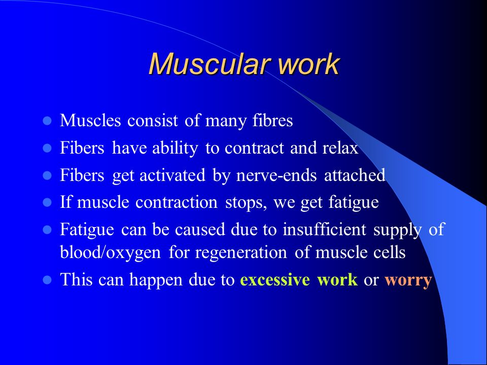 Muscular work Muscles consist of many fibres Fibers have ability to contract and relax Fibers get activated by nerve-ends attached If muscle contraction stops, we get fatigue Fatigue can be caused due to insufficient supply of blood/oxygen for regeneration of muscle cells This can happen due to excessive work or worry
