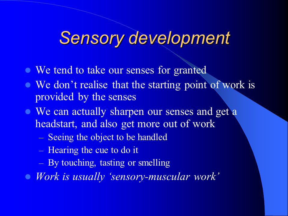 Sensory development We tend to take our senses for granted We dont realise that the starting point of work is provided by the senses We can actually sharpen our senses and get a headstart, and also get more out of work – Seeing the object to be handled – Hearing the cue to do it – By touching, tasting or smelling Work is usually sensory-muscular work