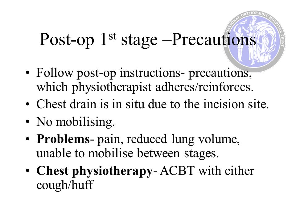Post-op 1 st stage –Precautions Follow post-op instructions- precautions, which physiotherapist adheres/reinforces. Chest drain is in situ due to the