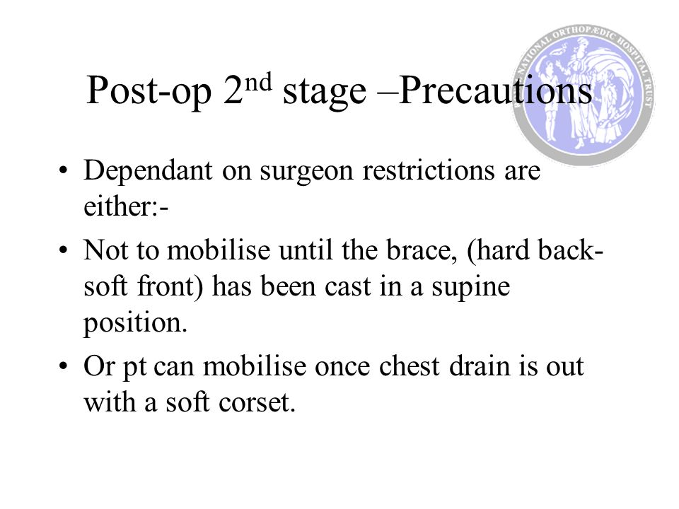 Post-op 2 nd stage –Precautions Dependant on surgeon restrictions are either:- Not to mobilise until the brace, (hard back- soft front) has been cast