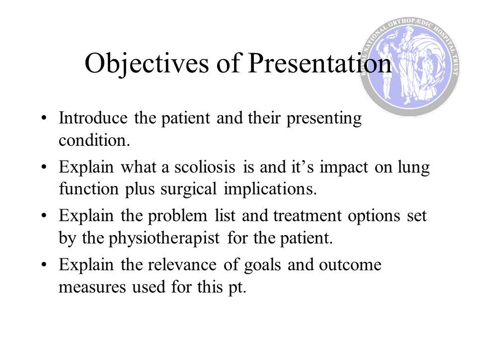 Objectives of Presentation Introduce the patient and their presenting condition. Explain what a scoliosis is and its impact on lung function plus surg