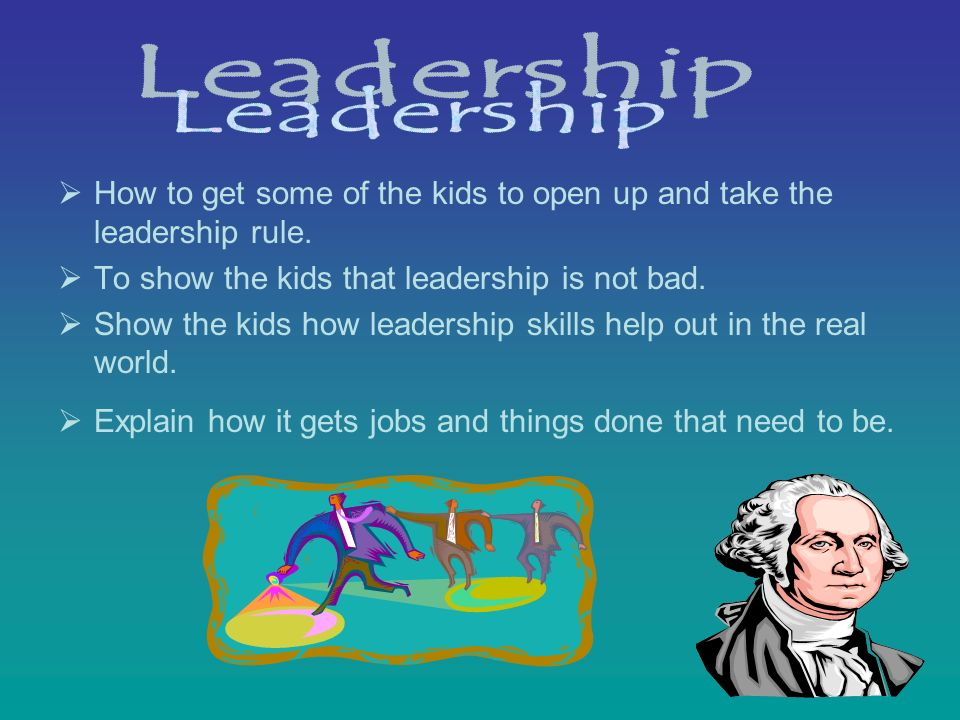 How to get some of the kids to open up and take the leadership rule. To show the kids that leadership is not bad. Show the kids how leadership skills