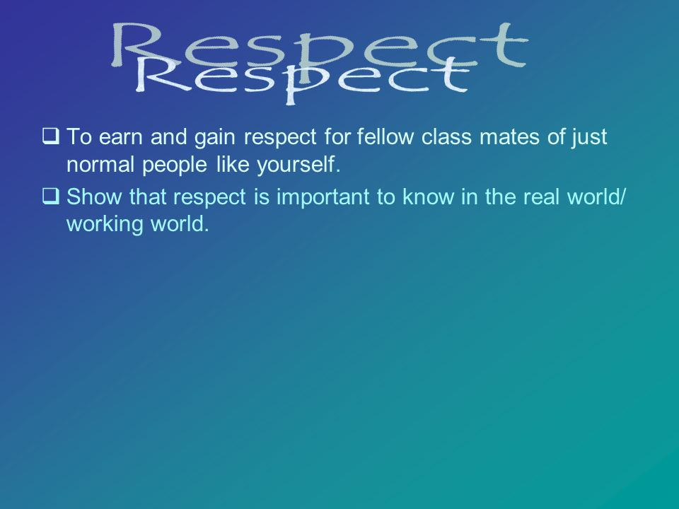 To earn and gain respect for fellow class mates of just normal people like yourself. Show that respect is important to know in the real world/ working