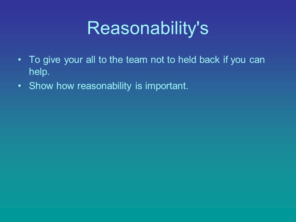 Reasonability's To give your all to the team not to held back if you can help. Show how reasonability is important.