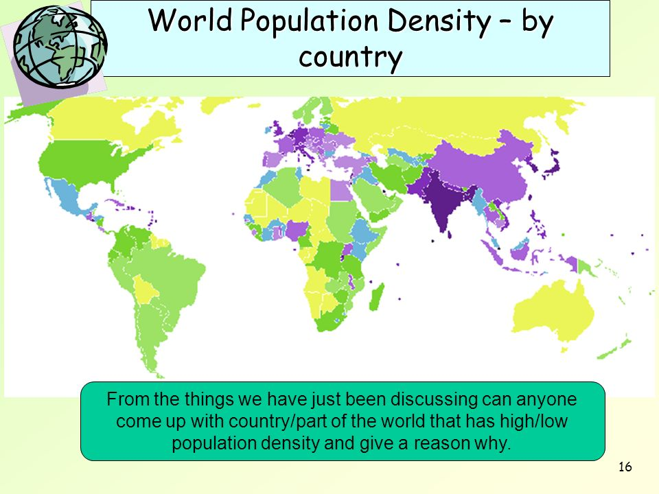 16 World Population Density – by country From the things we have just been discussing can anyone come up with country/part of the world that has high/