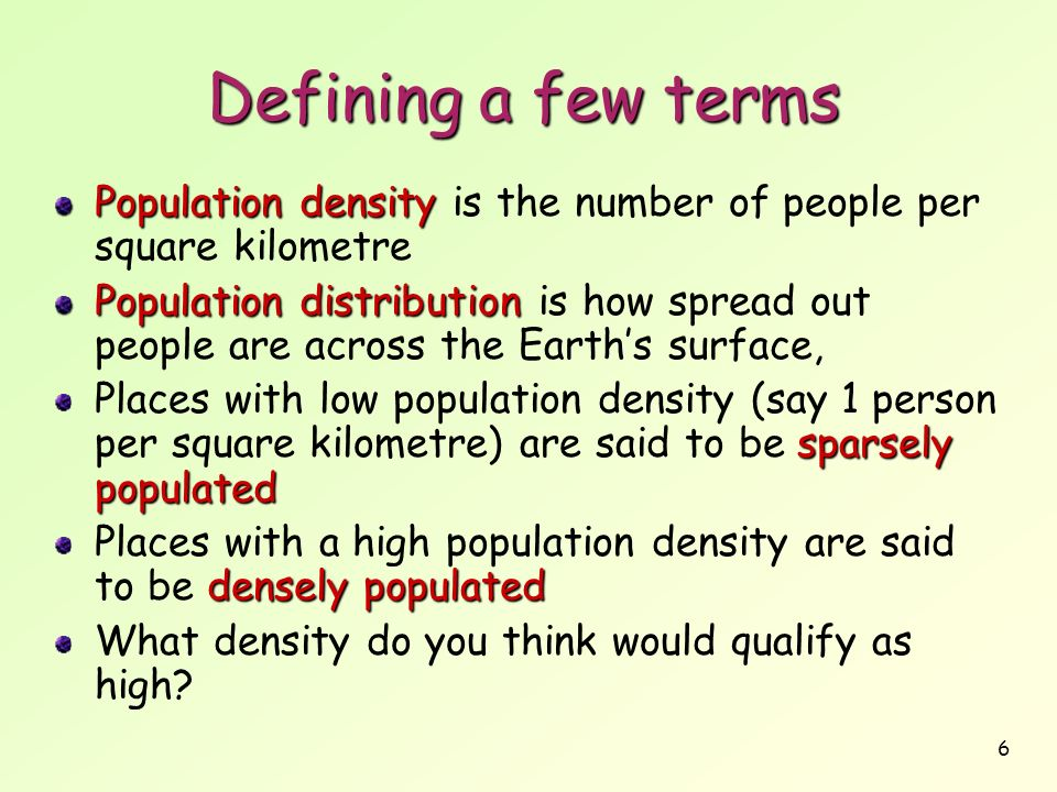 6 Defining a few terms Population density Population density is the number of people per square kilometre Population distribution Population distribut
