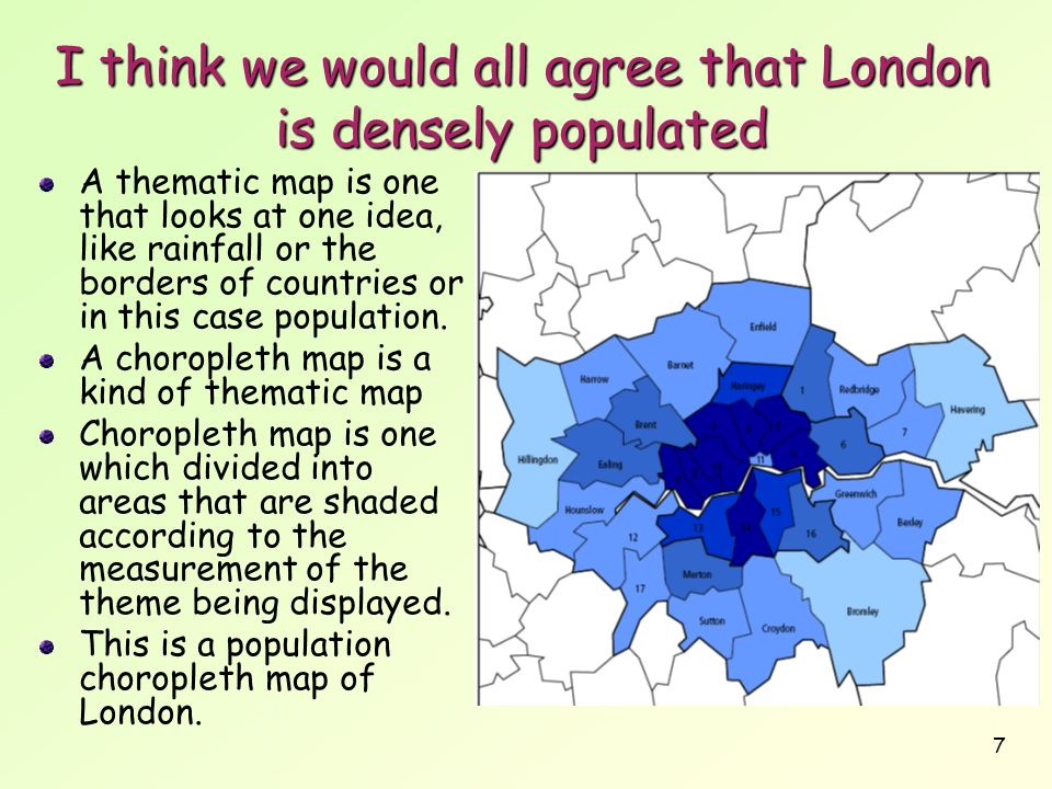7 I think we would all agree that London is densely populated A thematic map is one that looks at one idea, like rainfall or the borders of countries