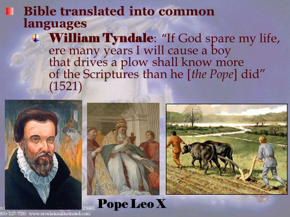 Bible translated into common languages William Tyndale : If God spare my life, ere many years I will cause a boy that drives a plow shall know more of the Scriptures than he [ the Pope ] did (1521) Pope Leo X