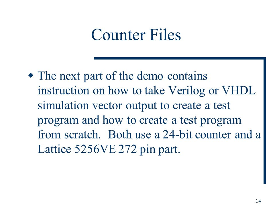14 Counter Files The next part of the demo contains instruction on how to take Verilog or VHDL simulation vector output to create a test program and how to create a test program from scratch.