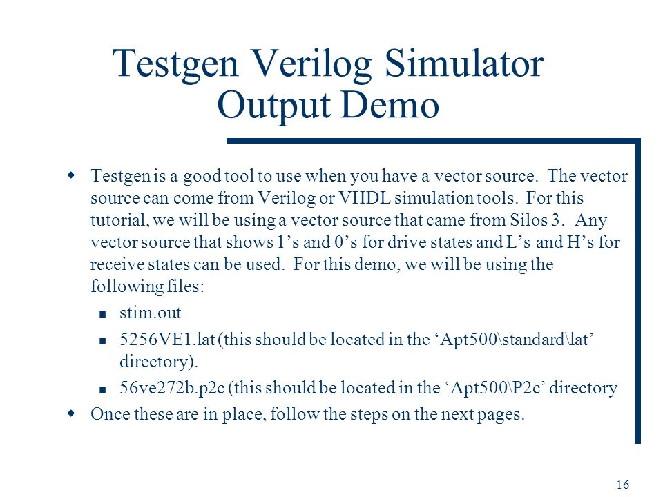 16 Testgen Verilog Simulator Output Demo Testgen is a good tool to use when you have a vector source. The vector source can come from Verilog or VHDL