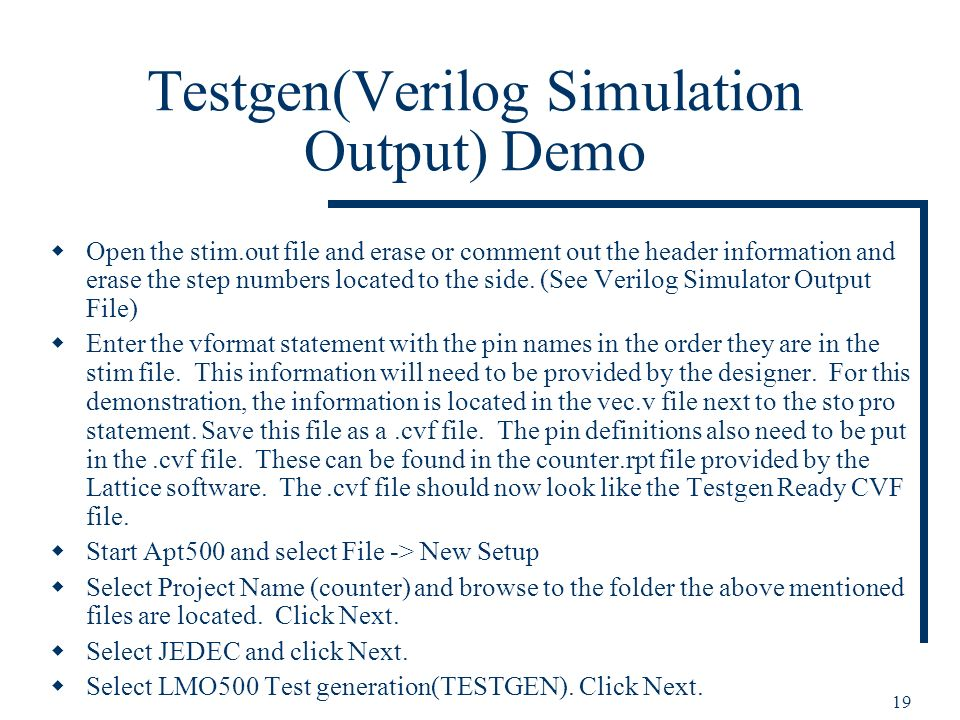 19 Testgen(Verilog Simulation Output) Demo Open the stim.out file and erase or comment out the header information and erase the step numbers located to the side.