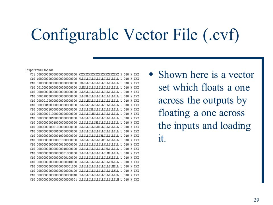 29 Configurable Vector File (.cvf) Shown here is a vector set which floats a one across the outputs by floating a one across the inputs and loading it