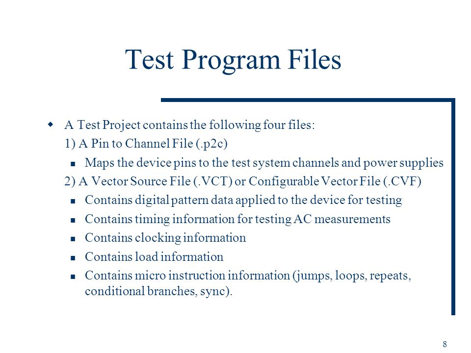 8 Test Program Files A Test Project contains the following four files: 1) A Pin to Channel File (.p2c) Maps the device pins to the test system channel