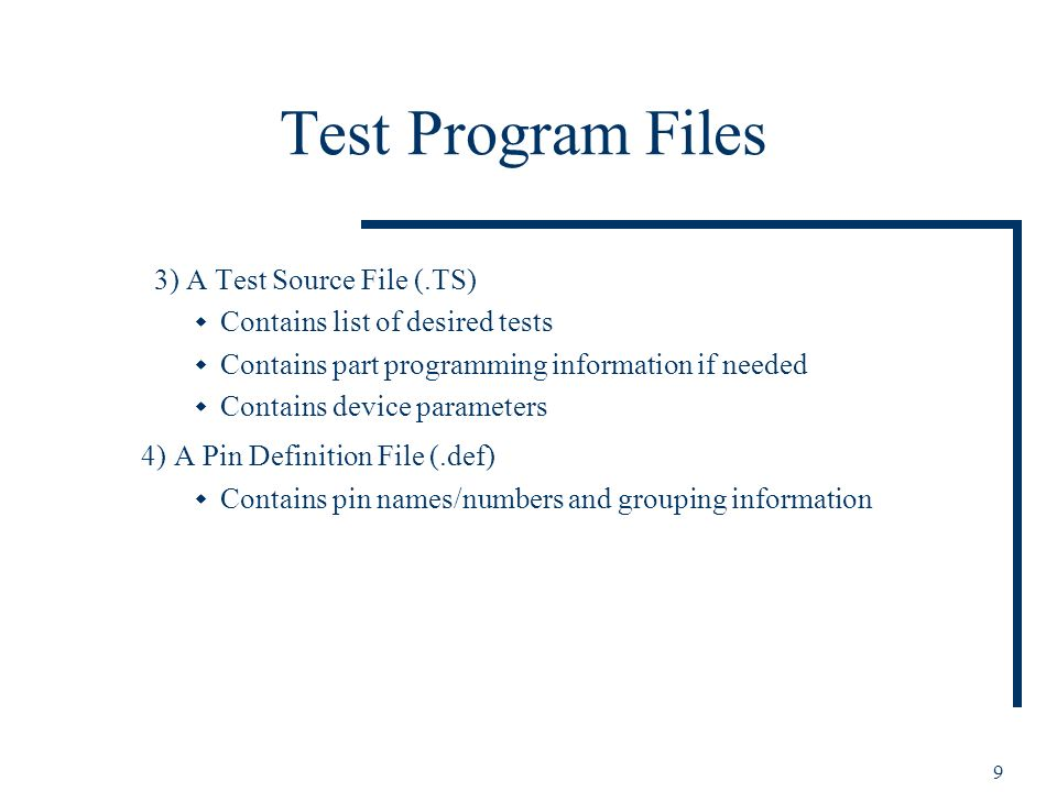 9 Test Program Files 3) A Test Source File (.TS) Contains list of desired tests Contains part programming information if needed Contains device parameters 4) A Pin Definition File (.def) Contains pin names/numbers and grouping information