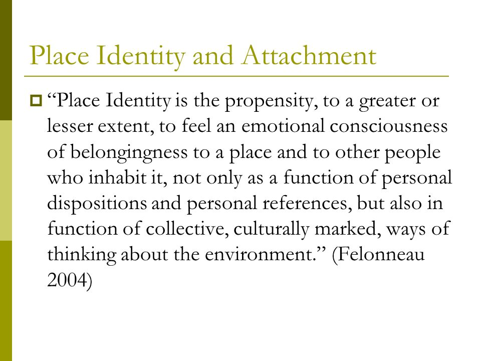 Place Identity and Attachment Place Identity is the propensity, to a greater or lesser extent, to feel an emotional consciousness of belongingness to a place and to other people who inhabit it, not only as a function of personal dispositions and personal references, but also in function of collective, culturally marked, ways of thinking about the environment.
