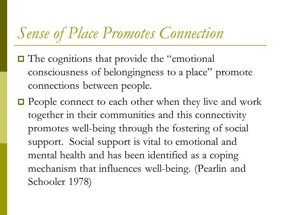 Sense of Place Promotes Connection The cognitions that provide the emotional consciousness of belongingness to a place promote connections between people.