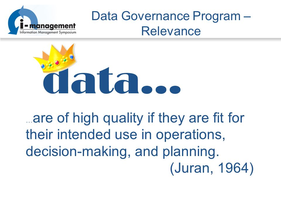 Data Governance Program – Relevance data… … are of high quality if they are fit for their intended use in operations, decision-making, and planning.