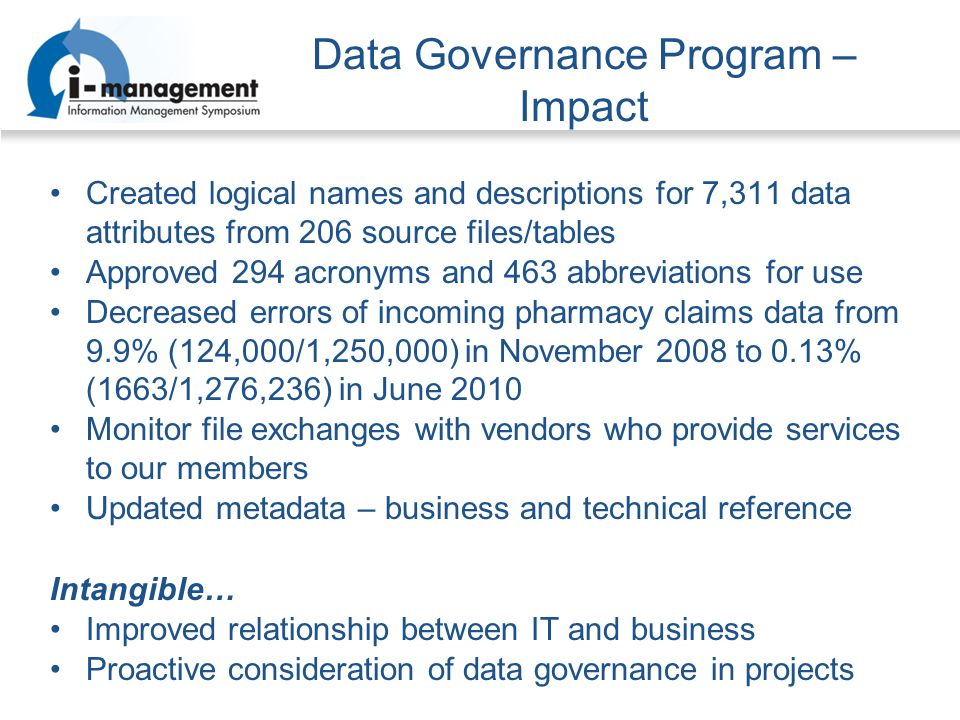 Data Governance Program – Impact Created logical names and descriptions for 7,311 data attributes from 206 source files/tables Approved 294 acronyms and 463 abbreviations for use Decreased errors of incoming pharmacy claims data from 9.9% (124,000/1,250,000) in November 2008 to 0.13% (1663/1,276,236) in June 2010 Monitor file exchanges with vendors who provide services to our members Updated metadata – business and technical reference Intangible… Improved relationship between IT and business Proactive consideration of data governance in projects
