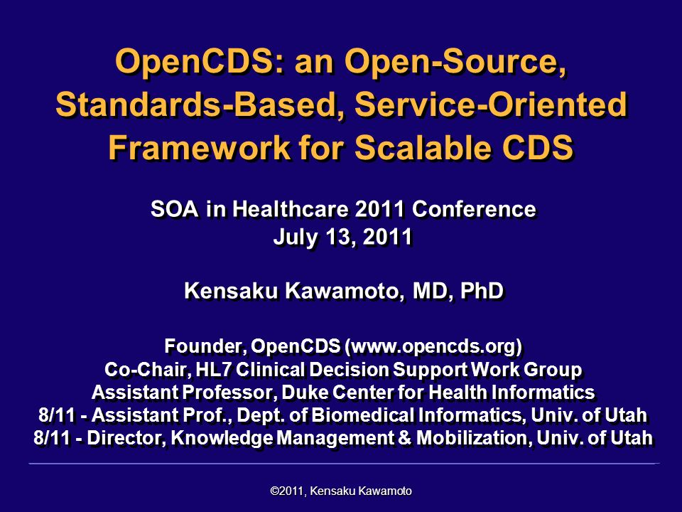 ©2011, Kensaku Kawamoto Presentation Overview Background Clinical decision support (CDS) - definition, examples, evidence of effectiveness Problem Need for scalable CDS Potential Solution Standards-based, open-source CDS services OpenCDS Discussion