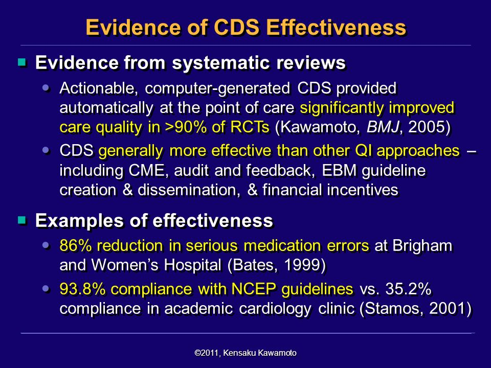 ©2011, Kensaku Kawamoto Evidence from systematic reviews Actionable, computer-generated CDS provided automatically at the point of care significantly improved care quality in >90% of RCTs (Kawamoto, BMJ, 2005) CDS generally more effective than other QI approaches – including CME, audit and feedback, EBM guideline creation & dissemination, & financial incentives Examples of effectiveness 86% reduction in serious medication errors at Brigham and Womens Hospital (Bates, 1999) 93.8% compliance with NCEP guidelines vs.