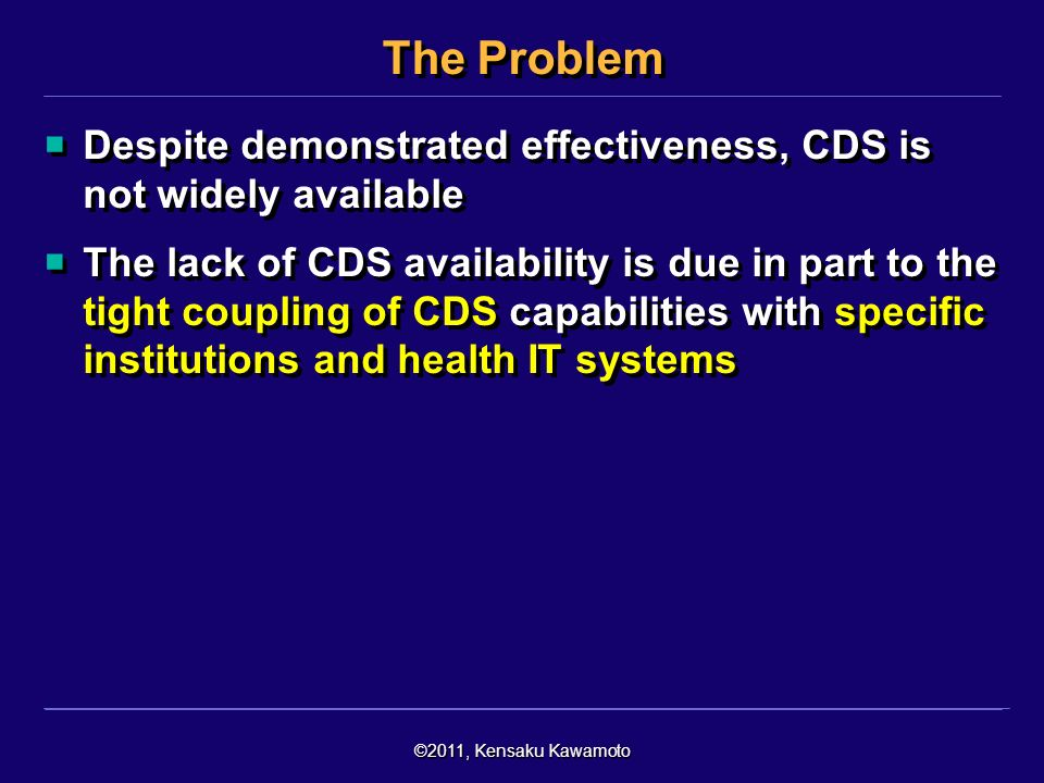 ©2011, Kensaku Kawamoto The Problem Despite demonstrated effectiveness, CDS is not widely available The lack of CDS availability is due in part to the tight coupling of CDS capabilities with specific institutions and health IT systems