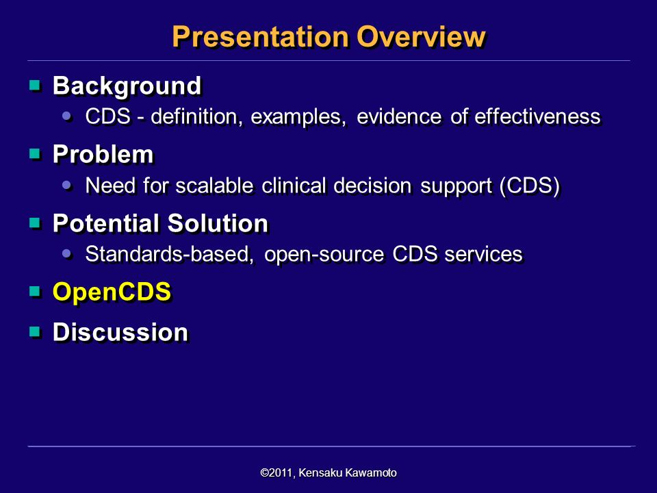 ©2011, Kensaku Kawamoto Presentation Overview Background CDS - definition, examples, evidence of effectiveness Problem Need for scalable clinical decision support (CDS) Potential Solution Standards-based, open-source CDS services OpenCDS Discussion