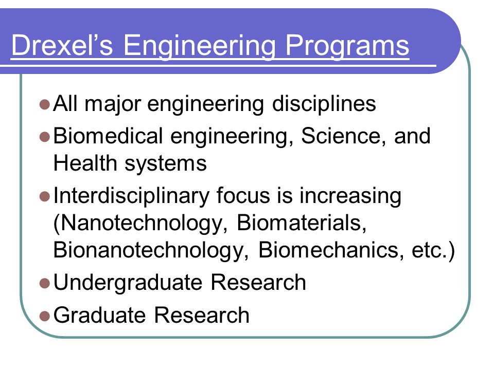 Drexels Engineering Programs All major engineering disciplines Biomedical engineering, Science, and Health systems Interdisciplinary focus is increasing (Nanotechnology, Biomaterials, Bionanotechnology, Biomechanics, etc.) Undergraduate Research Graduate Research