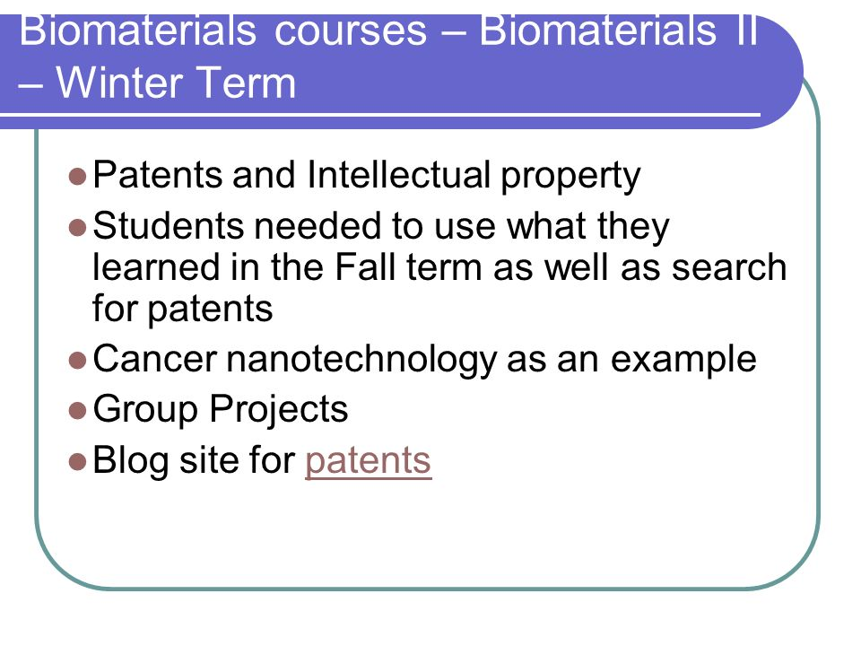 Biomaterials courses – Biomaterials II – Winter Term Patents and Intellectual property Students needed to use what they learned in the Fall term as well as search for patents Cancer nanotechnology as an example Group Projects Blog site for patentspatents
