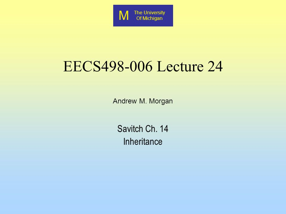 M M EECS498 EECS498 Andrew M Morgan2 Inheritance Inheritance is one of the basic properties of an object-oriented language C++ allows inheritance (since it is considered OO) Inheritance allows one or more classes to obtain properties and functionality that is defined in another class New properties and/or functionality can be added to this inherited functionality A base class is a high-level class that contains attributes that all inherited classes have.