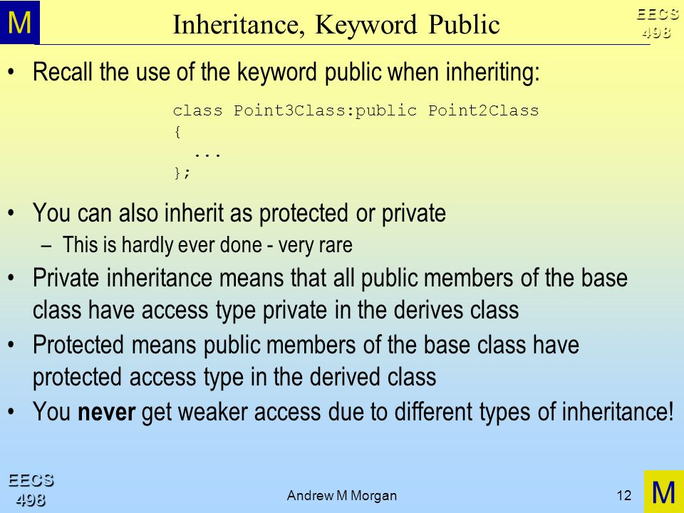 M M EECS498 EECS498 Andrew M Morgan12 Inheritance, Keyword Public Recall the use of the keyword public when inheriting: You can also inherit as protected or private –This is hardly ever done - very rare Private inheritance means that all public members of the base class have access type private in the derives class Protected means public members of the base class have protected access type in the derived class You never get weaker access due to different types of inheritance.