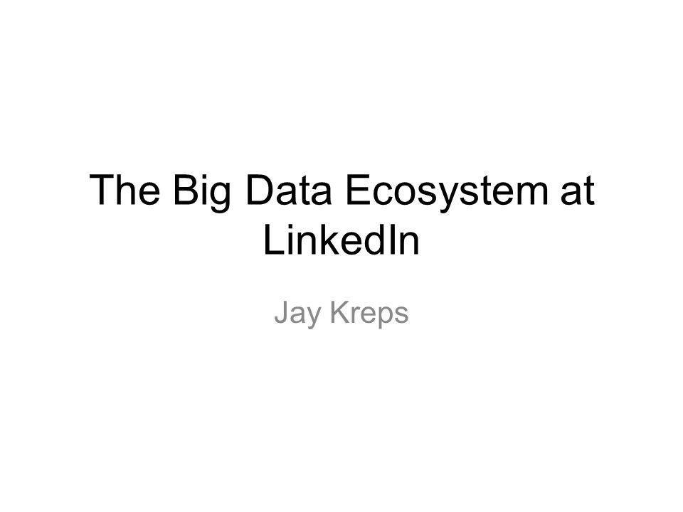 The Big Data Ecosystem at LinkedIn Jay Kreps