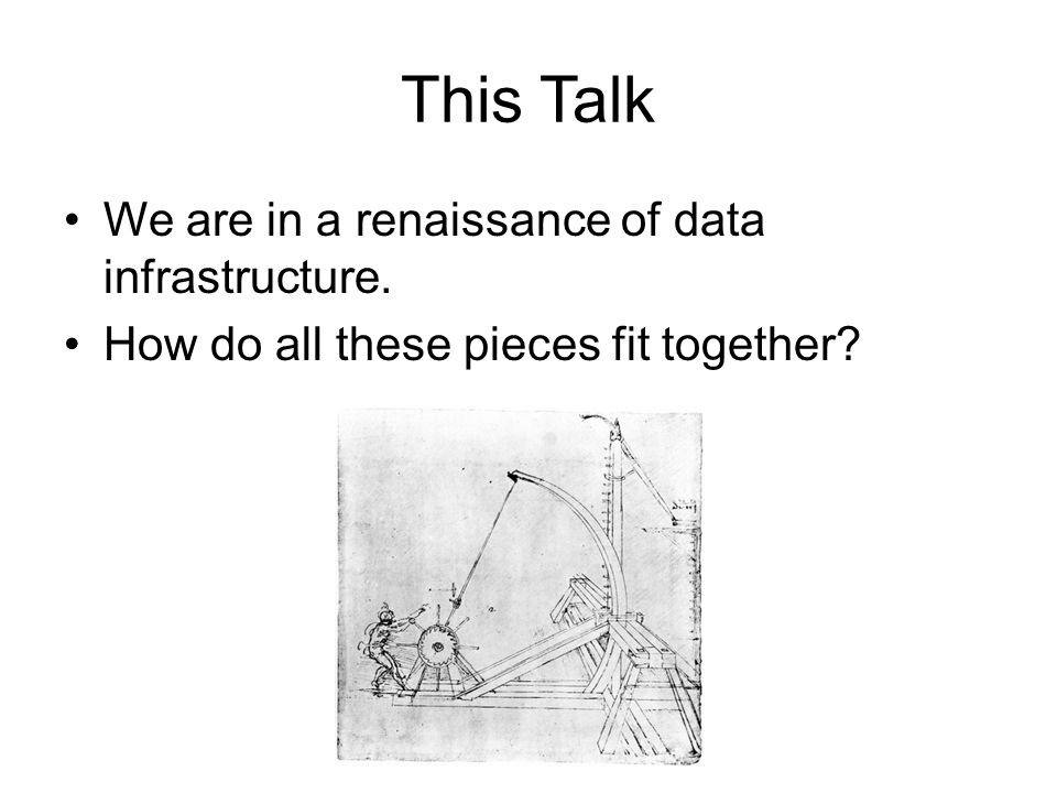 This Talk We are in a renaissance of data infrastructure. How do all these pieces fit together?