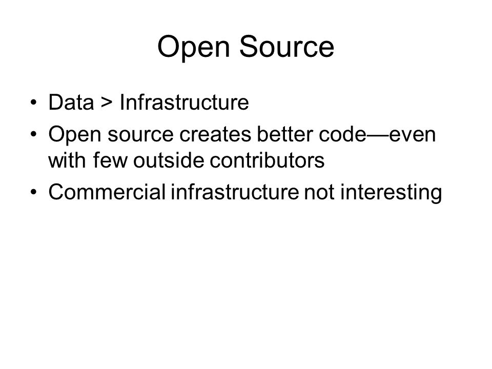 Open Source Data > Infrastructure Open source creates better codeeven with few outside contributors Commercial infrastructure not interesting