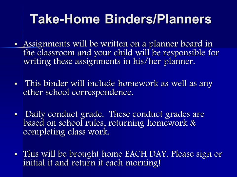 Take-Home Binders/Planners Assignments will be written on a planner board in the classroom and your child will be responsible for writing these assignments in his/her planner.