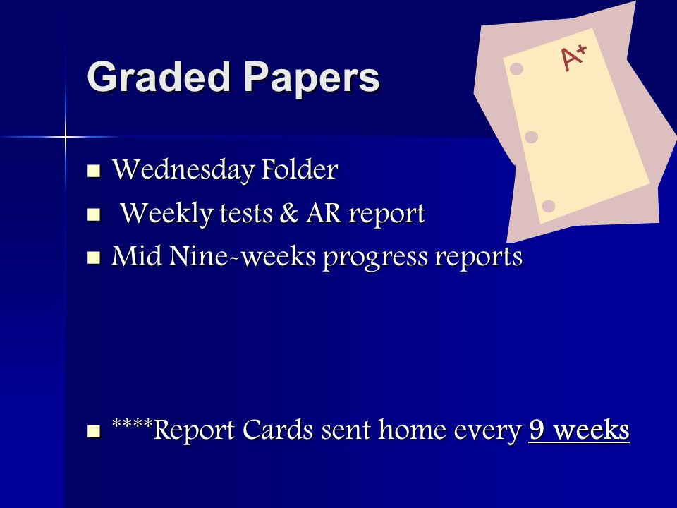 Graded Papers Wednesday Folder Wednesday Folder Weekly tests & AR report Weekly tests & AR report Mid Nine-weeks progress reports Mid Nine-weeks progress reports ****Report Cards sent home every 9 weeks ****Report Cards sent home every 9 weeks