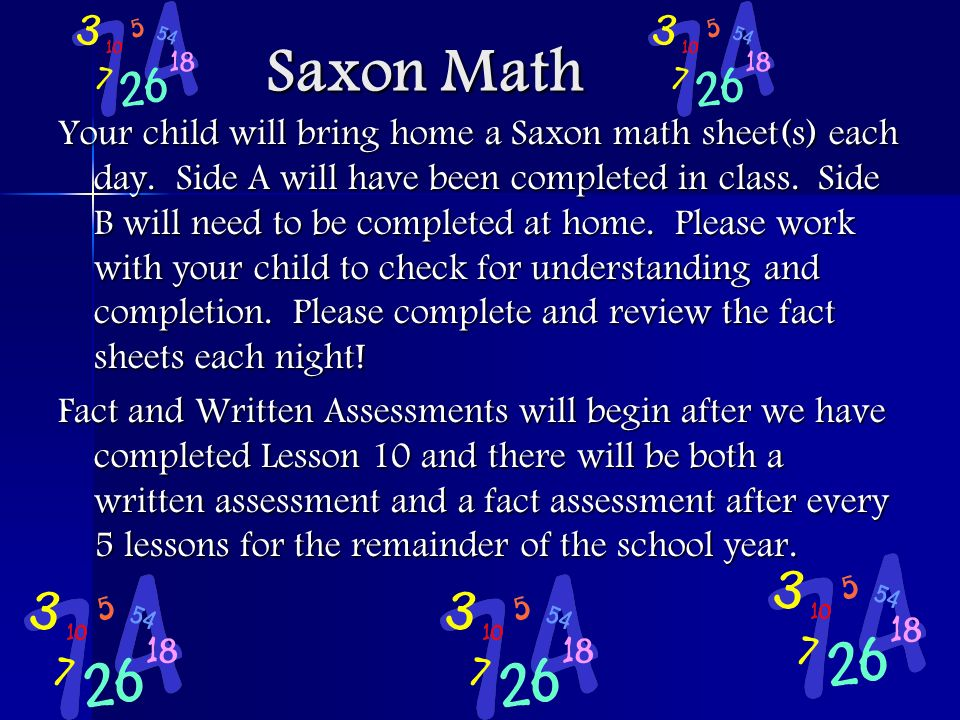 Saxon Math Saxon Math Your child will bring home a Saxon math sheet(s) each day. Side A will have been completed in class. Side B will need to be comp