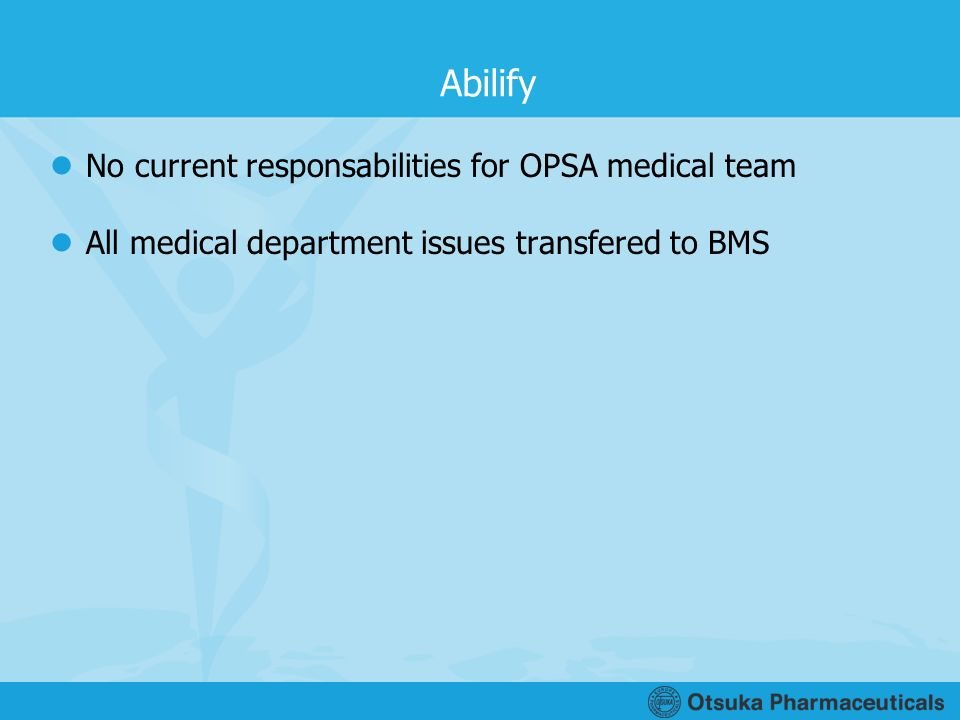 Abilify No current responsabilities for OPSA medical team All medical department issues transfered to BMS
