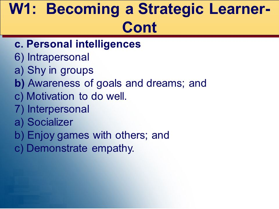 W1: Becoming a Strategic Learner- Cont c. Personal intelligences 6) Intrapersonal a) Shy in groups b) Awareness of goals and dreams; and c) Motivation