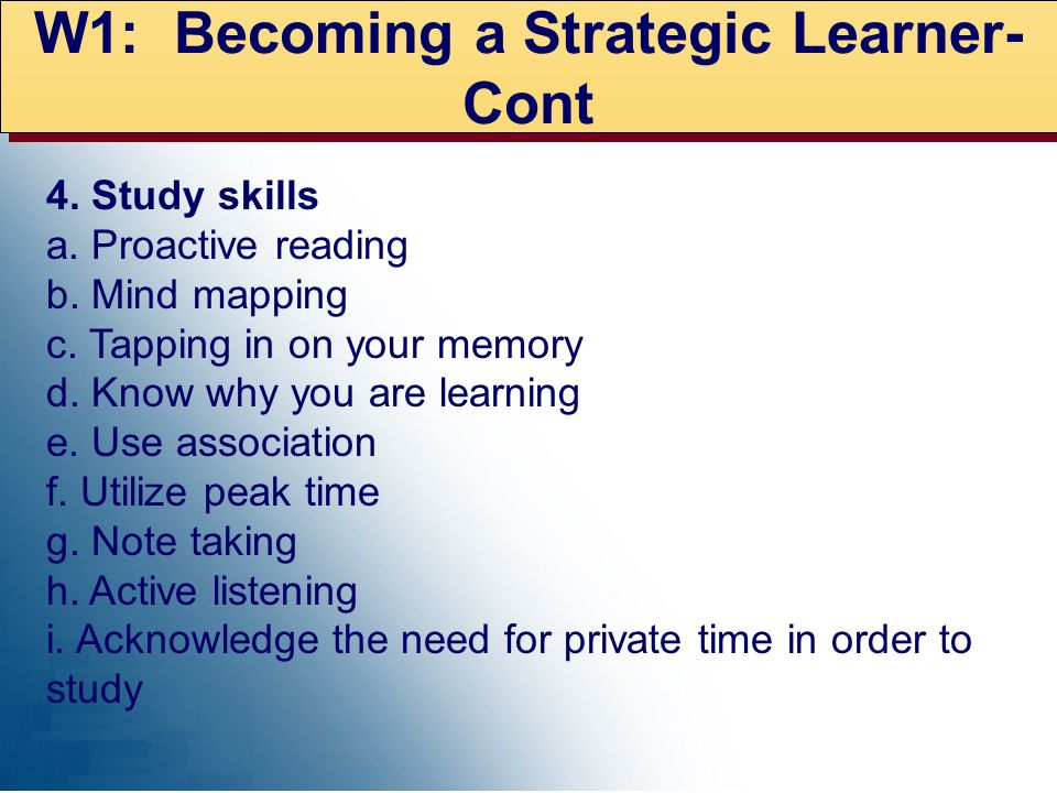 W1: Becoming a Strategic Learner- Cont 4. Study skills a. Proactive reading b. Mind mapping c. Tapping in on your memory d. Know why you are learning