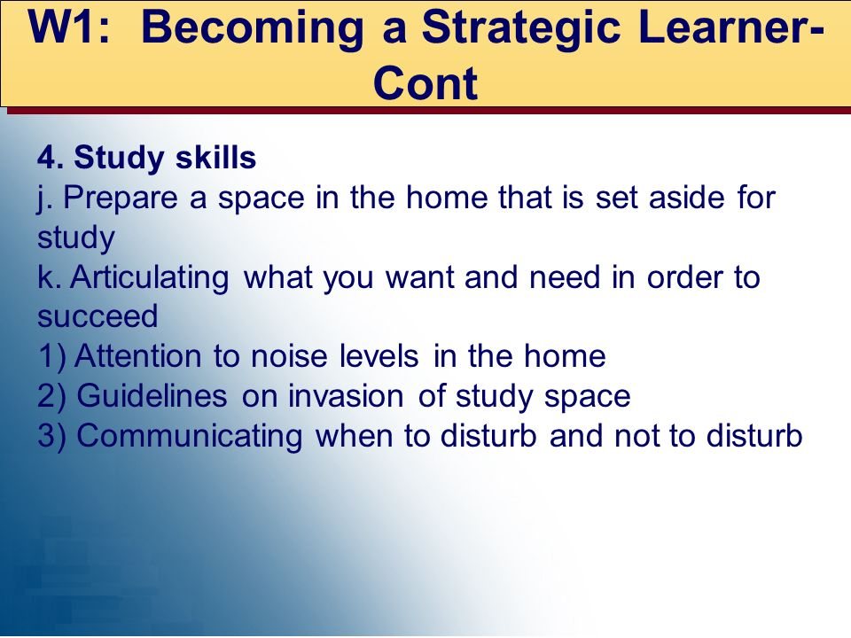 W1: Becoming a Strategic Learner- Cont 4. Study skills j. Prepare a space in the home that is set aside for study k. Articulating what you want and ne